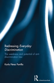 Redressing Everyday Discrimination - The Weakness and Potential of Anti-Discrimination Law ebook by Karla Perez Portilla