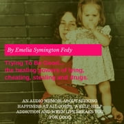 Trying To Be Good...the healing powers of lying, cheating, stealing and drugs. audiobook by Emelia Symington Fedy
