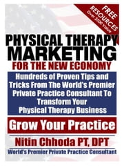 Physical Therapy Marketing For The New Economy - Hundreds of Proven Tips and Tricks From The World's Premier Private Practice Consultant To Transform Your Physical Therapy Business ebook by Nitin Chhoda PT, DPT