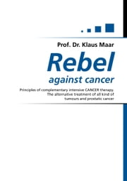 Rebel against cancer - Principals of complementary intensive CANCER therapy. The other treatment of all kind of tumours and prostatic cancer ebook by Klaus Maar