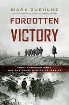 Forgotten Victory - First Canadian Army and the Cruel Winter of 1944-45 eBook by Mark Zuehlke