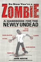 So Now You're a Zombie - A Handbook for the Newly Undead ebook by John Austin
