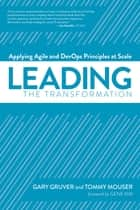 Leading the Transformation - Applying Agile and DevOps Principles at Scale eBook by Gary Gruver, Tommy Mouser, Gene Kim