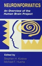 Neuroinformatics - An Overview of the Human Brain Project ebook by Stephen H. Koslow, Michael F. Huerta