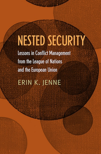 Nested Security - Lessons in Conflict Management from the League of Nations and the European Union ebook by Erin K. Jenne