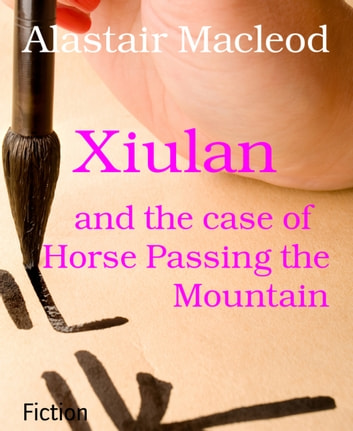 Xiulan - and the case of Horse Passing the Mountain ebook by Alastair Macleod