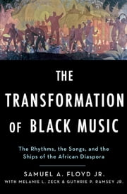 The Transformation of Black Music - The rhythms, the songs, and the ships of the African Diaspora ebook by Sam Floyd, Melanie Zeck, Guthrie Ramsey