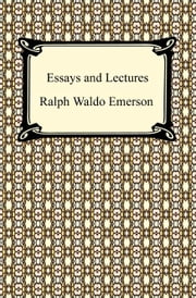 Essays and Lectures: (Nature: Addresses and Lectures, Essays: First and Second Series, Representative Men, English Traits, and The Conduct of Life) ebook by Ralph Waldo Emerson