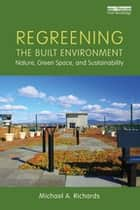 Regreening the Built Environment - Nature, Green Space, and Sustainability ebook by Michael A Richards