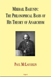 Mikhail Bakunin: The Philosophical Basis of His Theory of Anarchy (eBook) ebook by McLaughlin, Paul