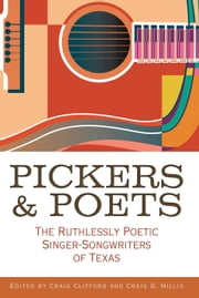 Pickers and Poets - The Ruthlessly Poetic Singer-Songwriters of Texas ebook by Craig E. Clifford,Craig Hillis,Joe Nick Patoski,Robert Earl Hardy,Bob Livingston,Tamara Saviano,Peter Cooper,Joe Holley,John T. Davis,Andy Wilkinson,Kathryn Jones,Jeff Prince,Jason Mellard,Jan Reid,Diana Finlay Hendricks,Brian T. Atkinson,Grady Smith,Jenni Finlay