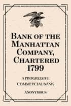 Bank of the Manhattan Company, Chartered 1799: A Progressive Commercial Bank ebook by Anonymous