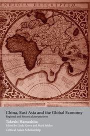China, East Asia and the Global Economy - Regional and Historical Perspectives ebook by Takeshi Hamashita,Mark Selden,Linda Grove