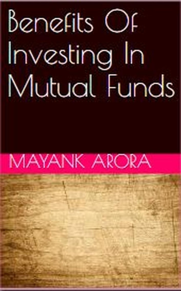 Benefits Of Investing In Mutual Funds ebook by Mayank Arora