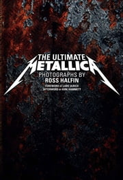 The Ultimate Metallica ebook by Ross Halfin,Kirk Hammett
