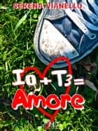 Io + Te = Amore ebook by Serena Vianello