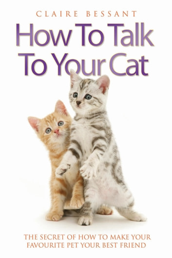 How to Talk to Your Cat - The Secret of How to Make Your Favourite Pet Your Best Friend ebook by Claire Bessant