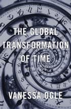 The Global Transformation of Time ebook by Vanessa Ogle