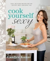 Cook Yourself Sexy: Easy, Delicious Recipes for the Hottest, Most Confident You - Easy, Delicious Recipes for the Hottest, Most Confident You ebook by Candice Kumai
