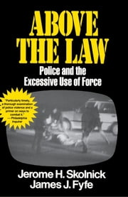 Above the Law - Police and the Excessive Use of Force ebook by Skolnick Fyfe