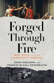 Forged Through Fire: War, Peace, and the Democratic Bargain ebook by John Ferejohn,Frances McCall Rosenbluth