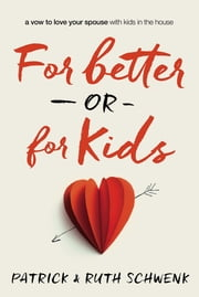 For Better or for Kids - A Vow to Love Your Spouse with Kids in the House ebook by Patrick and Ruth Schwenk