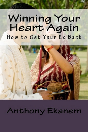 Winning Your Heart Again - How to Get Your Ex Back ebook by Anthony Ekanem