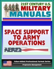 21st Century U.S. Military Manuals: Space Support to Army Operations (FM 100-18) Defense Department Space Policy, Military Space Systems (Value-Added Professional Format Series) ebook by Progressive Management