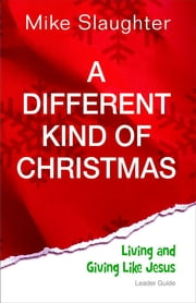 A Different Kind of Christmas Leader Guide - Living and Giving Like Jesus ebook by Mike Slaughter