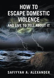 How to Escape Domestic Violence - and Live to Tell about It ebook by Safiyyah A. Alexander