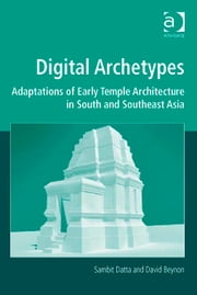 Digital Archetypes - Adaptations of Early Temple Architecture in South and Southeast Asia ebook by Dr David Beynon,Professor Sambit Datta,Professor Marilyn Deegan,Professor Lorna Hughes,Mr Harold Short,Professor Andrew Prescott