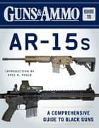 Guns & Ammo Guide to AR-15s - A Comprehensive Guide to Black Guns ebook by Editors of Guns & Ammo, Eric R Poole