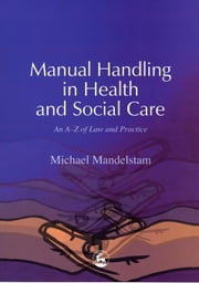 Manual Handling in Health and Social Care: An A-Z of Law and Practice ebook by Mandelstam, Michael