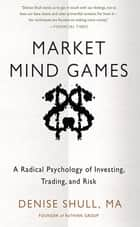 Market Mind Games: A Radical Psychology of Investing, Trading and Risk ebook by Denise Shull