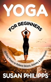 Yoga: 20 Illustrated Poses To Relieve Stress & Depression and How Yoga Change Your Life ebook by Susan Philipps