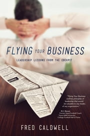 Flying Your Business - Leadership Lessons from the Cockpit ebook by Fred Caldwell