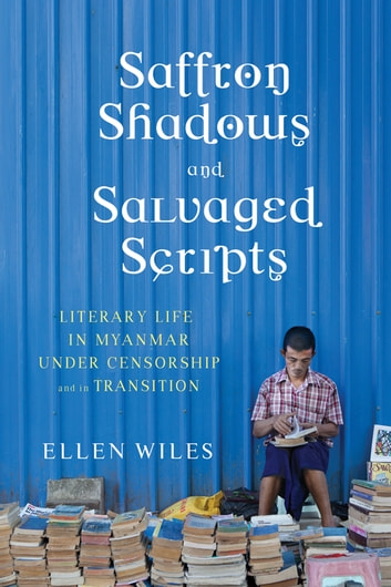 Saffron Shadows and Salvaged Scripts - Literary Life in Myanmar Under Censorship and in Transition ebook by Ellen Wiles
