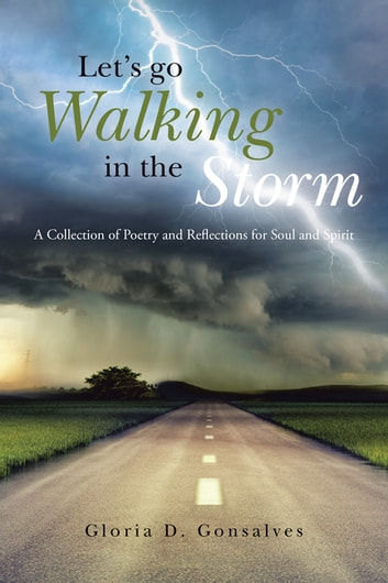 Let's Go Walking in the Storm - A Collection of Poetry and Reflections for Soul and Spirit ebook by Gloria D. Gonsalves