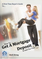 How To Get A Mortgage Deposit In Half The TIme ebook by Mark Strong
