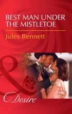 Best Man Under The Mistletoe (Mills & Boon Desire) (Texas Cattleman's Club: Blackmail, Book 13) ebook by Jules Bennett