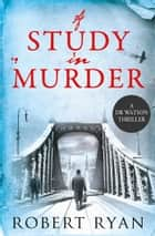 A Study in Murder - A Doctor Watson Thriller ebook by