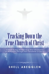 Tracking Down the True Church of Christ - A Modern Day Revelation of True Christianity as Manifested Through New Testament Scripture ebook by Shell Abegglen