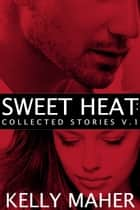Sweet Heat - Collected Stories, Volume 1 ebook by Kelly Maher