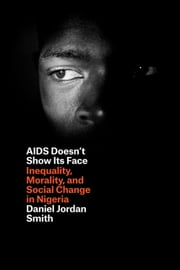 AIDS Doesn't Show Its Face - Inequality, Morality, and Social Change in Nigeria ebook by Daniel Jordan Smith