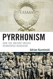 Pyrrhonism - How the Ancient Greeks Reinvented Buddhism ebook by Adrian Kuzminski