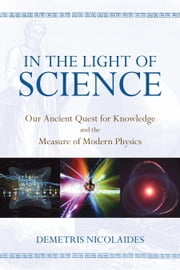 In the Light of Science - Our Ancient Quest for Knowledge and the Measure of Modern Physics ebook by Demetris Nicolaides