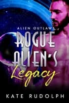 Rogue Alien's Legacy ebook by Kate Rudolph