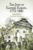 The Jews of Eastern Europe, 1772-1881 ebook by Israel Bartal, Chaya Naor