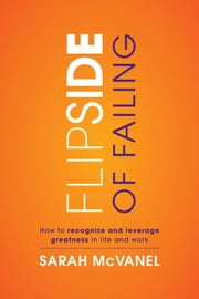 Flip Side of Failing: How to Recognize and Leverage Greatness in Work and Life ebook by Sarah McVanel