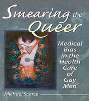 Smearing the Queer - Medical Bias in the Health Care of Gay Men ebook by John Dececco, Phd,Michael Scarce